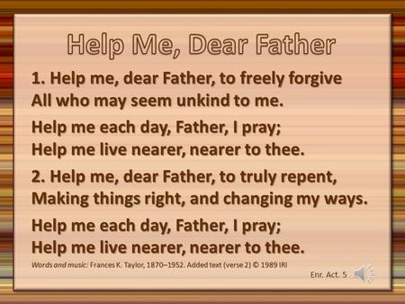 1. Help me, dear Father, to freely forgive All who may seem unkind to me. Help me each day, Father, I pray; Help me live nearer, nearer to thee. 2. Help.