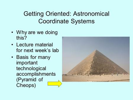 Getting Oriented: Astronomical Coordinate Systems Why are we doing this? Lecture material for next week's lab Basis for many important technological accomplishments.
