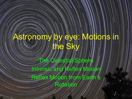 Astronomy by eye: Motions in the Sky The Celestial Sphere Intrinsic and Reflex Motion Reflex Motion from Earth's Rotation.