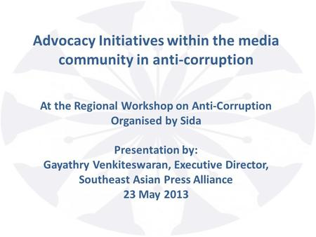 Advocacy Initiatives within the media community in anti-corruption At the Regional Workshop on Anti-Corruption Organised by Sida Presentation by: Gayathry.