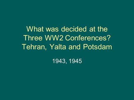 What was decided at the Three WW2 Conferences? Tehran, Yalta and Potsdam 1943, 1945.
