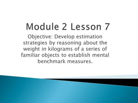 Module 2 Lesson 7 Objective: Develop estimation strategies by reasoning about the weight in kilograms of a series of familiar objects to establish mental.