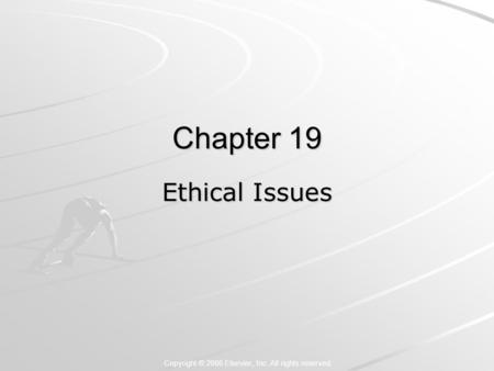 Copyright © 2006 Elsevier, Inc. All rights reserved Chapter 19 Ethical Issues.