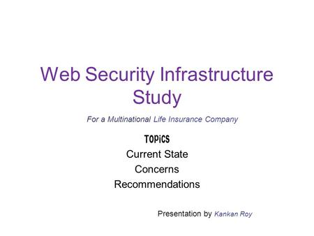Web Security Infrastructure Study Topics Current State Concerns Recommendations Presentation by Kankan Roy For a Multinational Life Insurance Company.