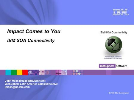 © 2008 IBM Corporation ® IBM SOA Connectivity How to Get to Tomorrow From Where You are Today John Maas WebSphere Latin America Sales.