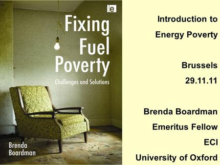 Introduction to Energy Poverty Brussels 29.11.11 Brenda Boardman Emeritus Fellow ECI University of Oxford.