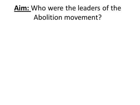 Aim: Who were the leaders of the Abolition movement?