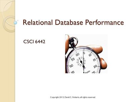 Relational Database Performance CSCI 6442 Copyright 2013, David C. Roberts, all rights reserved.