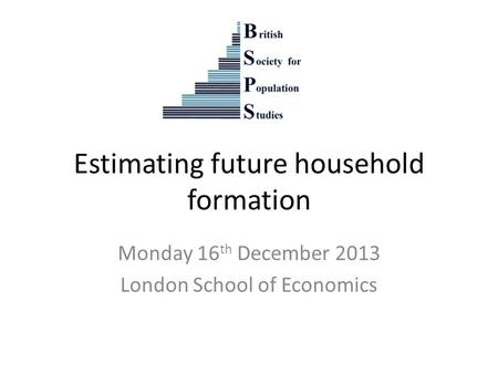 Estimating future household formation Monday 16 th December 2013 London School of Economics.