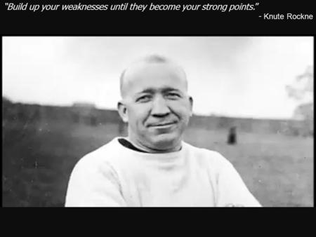 """Build up your weaknesses until they become your strong points."" - Knute Rockne."