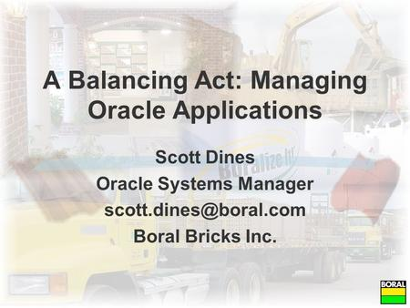 A Balancing Act: Managing Oracle Applications Scott Dines Oracle Systems Manager Boral Bricks Inc.