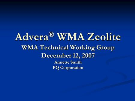 Advera® WMA Zeolite WMA Technical Working Group December 12, 2007 Annette Smith PQ Corporation Thank you for inviting to speak with you today regarding.