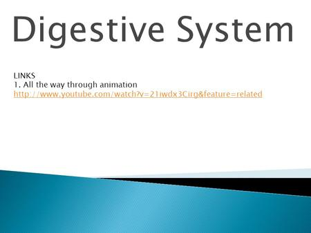 Digestive System LINKS 1. All the way through animation