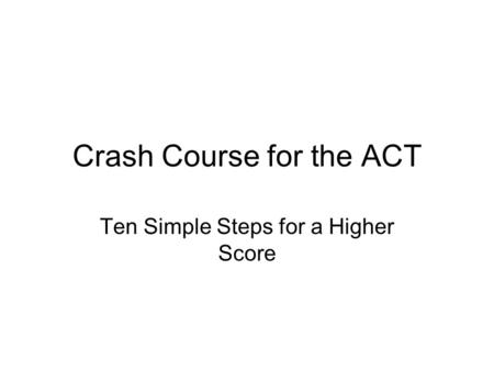 Crash Course for the ACT Ten Simple Steps for a Higher Score.