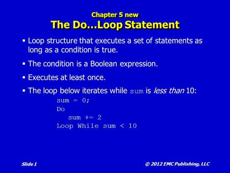© 2012 EMC Publishing, LLC Slide 1 Chapter 5 new The Do…Loop Statement  Loop structure that executes a set of statements as long as a condition is true.