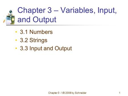 Chapter 3 - VB 2008 by Schneider1 Chapter 3 – Variables, Input, and Output 3.1 Numbers 3.2 Strings 3.3 Input and Output.