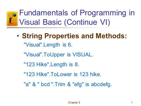Chapter 31 Fundamentals of Programming in Visual Basic (Continue VI) String Properties and Methods: Visual.Length is 6. Visual.ToUpper is VISUAL. 123.