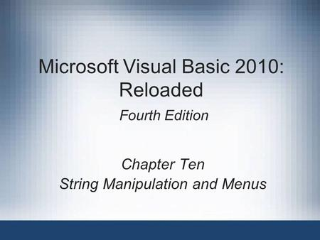 Microsoft Visual Basic 2010: Reloaded Fourth Edition Chapter Ten String Manipulation and Menus.