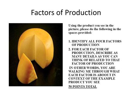 Factors of Production Using the product you see in the picture, please do the following in the spaces provided: 1.IDENTIFY ALL FOUR FACTORS OF PRODUCTION.