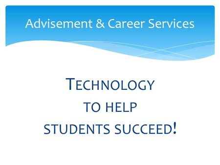 T ECHNOLOGY TO HELP STUDENTS SUCCEED ! Advisement & Career Services.