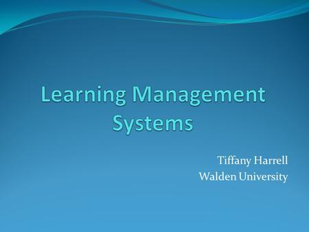 Tiffany Harrell Walden University. What is a LMS? Learning Management Systems, also known as course management systems, are collaborative learning environments.