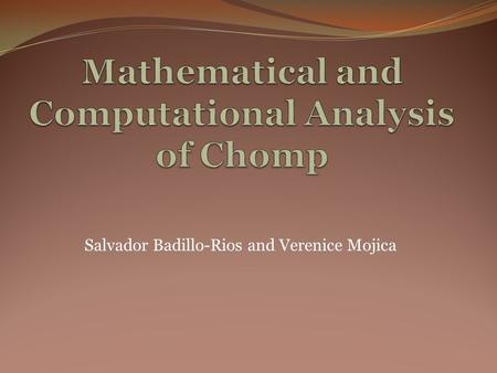Salvador Badillo-Rios and Verenice Mojica. Goal The goal of this research project was to provide an extended analysis of 2-D Chomp using computational.