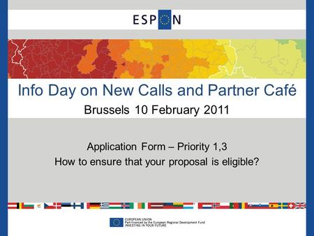 Info Day on New Calls and Partner Café Brussels 10 February 2011 Application Form – Priority 1,3 How to ensure that your proposal is eligible?