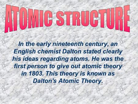 In the early nineteenth century, an English chemist Dalton stated clearly his ideas regarding atoms. He was the first person to give out atomic theory.