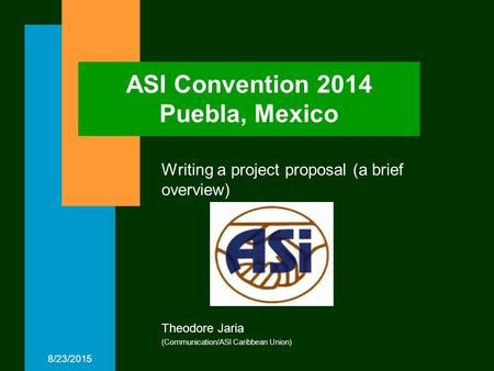 8/23/2015 ASI Convention 2014 Puebla, Mexico Writing a project proposal (a brief overview) Theodore Jaria (Communication/ASI Caribbean Union)