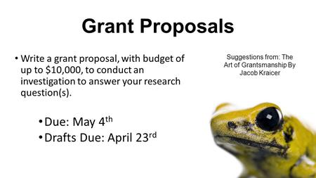Grant Proposals Write a grant proposal, with budget of up to $10,000, to conduct an investigation to answer your research question(s). Due: May 4 th Drafts.