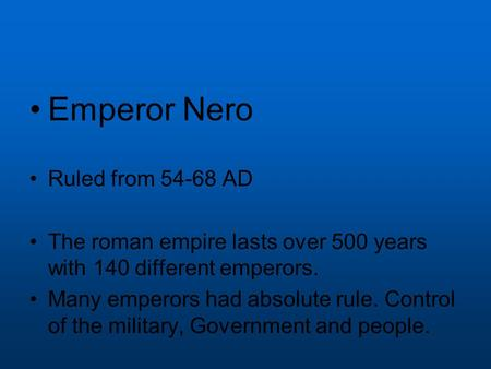 Emperor Nero Ruled from 54-68 AD The roman empire lasts over 500 years with 140 different emperors. Many emperors had absolute rule. Control of the military,