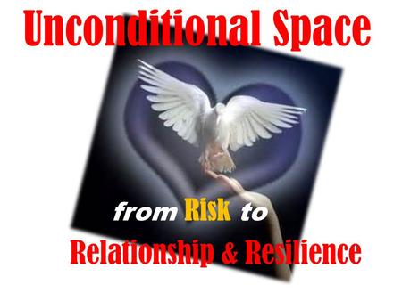 Unconditional Space from Risk to Relationship & Resilience.