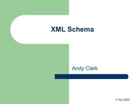 17 Apr 2002 XML Schema Andy Clark. What is it? A grammar definition language – Like DTDs but better Uses XML syntax – Defined by W3C Primary features.