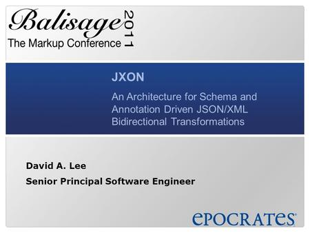 JXON An Architecture for Schema and Annotation Driven JSON/XML Bidirectional Transformations David A. Lee Senior Principal Software Engineer Slide 1.