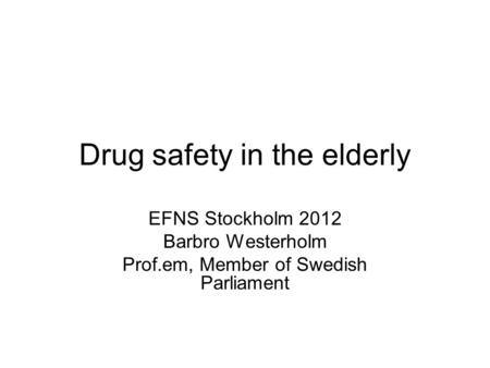 Drug safety in the elderly EFNS Stockholm 2012 Barbro Westerholm Prof.em, Member of Swedish Parliament.
