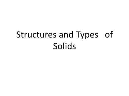 Structures and Types of Solids TWO TYPES OF SOLIDS 1. Crystalline solids highly regular arrangement of their particles crystals- at microscopic level.