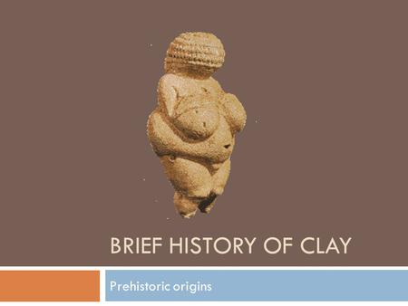 BRIEF HISTORY OF CLAY Prehistoric origins. Stone Age  Despite their primitive lifestyle, stone age people made many realistic and lively images, mostly.