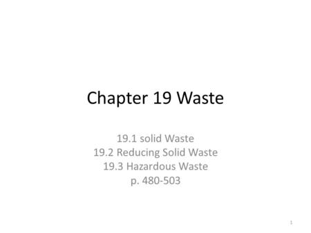 Chapter 19 Waste 19.1 solid Waste 19.2 Reducing Solid Waste 19.3 Hazardous Waste p. 480-503 1.