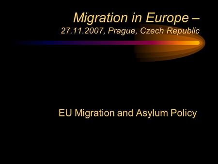 Migration in Europe – 27.11.2007, Prague, Czech Republic EU Migration and Asylum Policy.
