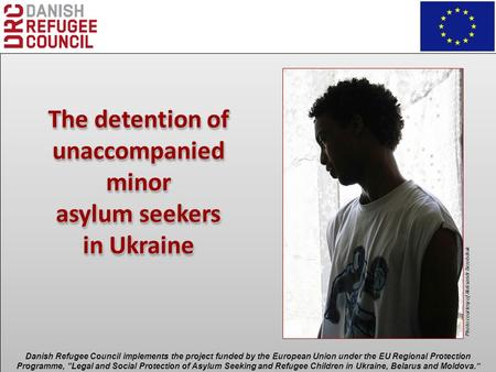 The detention of unaccompanied minor asylum seekers in Ukraine The detention of unaccompanied minor asylum seekers in Ukraine Danish Refugee Council implements.