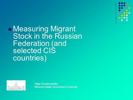 Measuring Migrant Stock in the Russian Federation (and selected CIS countries) Olga Chudinovskikh Moscow State Lomonosov University.