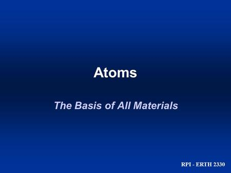 Atoms RPI - ERTH 2330 The Basis of All Materials.