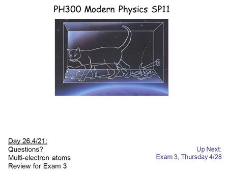 Up Next: Exam 3, Thursday 4/28 PH300 Modern Physics SP11 Day 26,4/21: Questions? Multi-electron atoms Review for Exam 3.