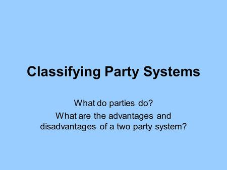 Classifying Party Systems What do parties do? What are the advantages and disadvantages of a two party system?