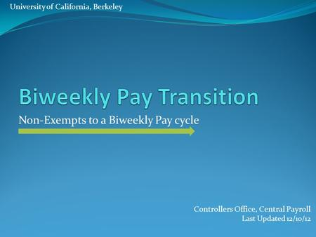 Non-Exempts to a Biweekly Pay cycle Controllers Office, Central Payroll Last Updated 12/10/12 University of California, Berkeley.