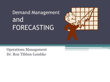 Demand Management and FORECASTING Operations Management Dr. Ron Tibben-Lembke.