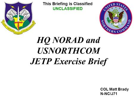 HQ NORAD and USNORTHCOM JETP Exercise Brief COL Matt Brady N-NC/J71 This Briefing is Classified UNCLASSIFIED.
