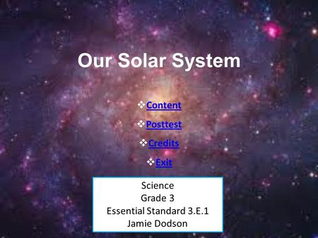 Our Solar System Science Grade 3 Essential Standard 3.E.1 Jamie Dodson  Content Content  Posttest Posttest  Credits Credits  Exit Exit.
