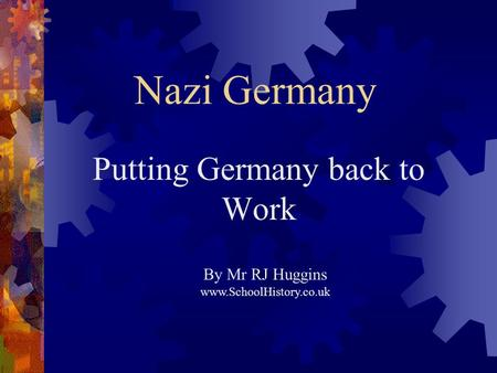 Nazi Germany Putting Germany back to Work By Mr RJ Huggins www.SchoolHistory.co.uk.