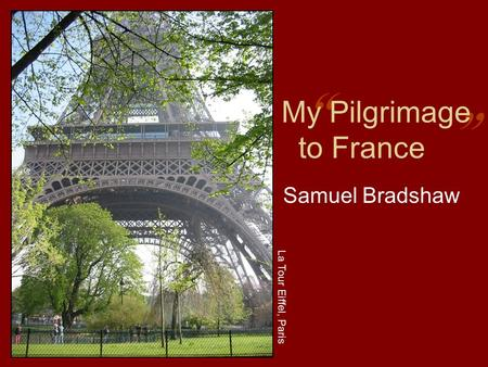 """ "" My Pilgrimage to France Samuel Bradshaw La Tour Eiffel, Paris."